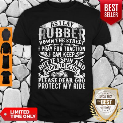 As I Lay Rubber Down The Street I Pray For Traction I Can Keep But If I Spin And Begin To Slide Shirt