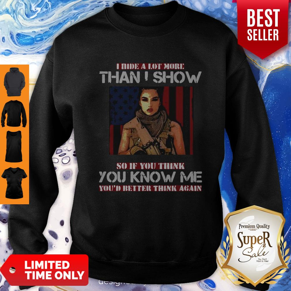Good Military I Hide A Lot More Than I Show So If You Think You Know Me Your Better Think Again Sweatshirt