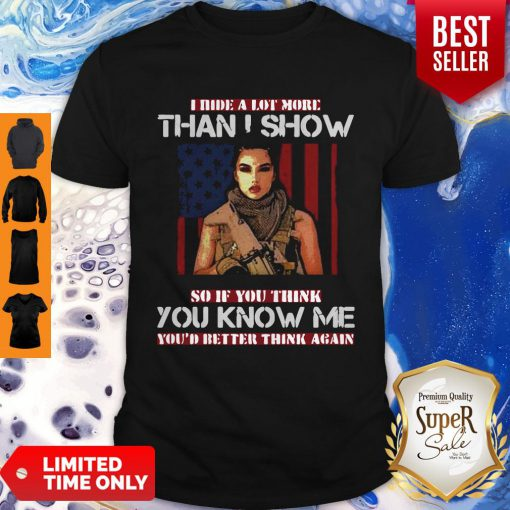 Good Military I Hide A Lot More Than I Show So If You Think You Know Me Your Better Think Again Shirt