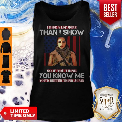 Good Military I Hide A Lot More Than I Show So If You Think You Know Me Your Better Think Again Tank Top