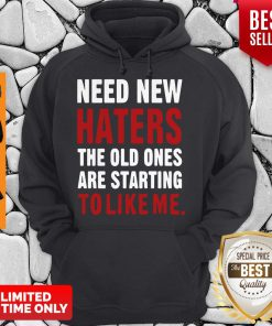 Nice Need New Haters The Old Ones Are Starting To Like Me Hoodie
