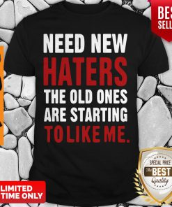 Nice Need New Haters The Old Ones Are Starting To Like Me Shirt