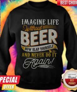 Imagine Life Without Beer Now Slap Yourself And Never Do It Again Sweatshirt