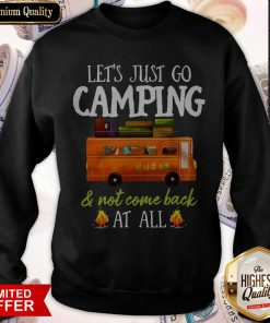 Let's Just Go Camping And Not Come Back At All Sweatshirt