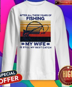 After All These Years Of Fishing My Wife Is Still My Best Catch Vintage Sweatshirt