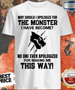 Funny Why Should I Apologize For The Monster I Have Become Shirtss