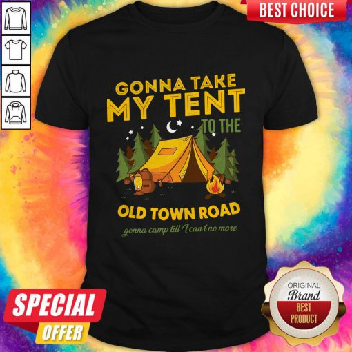 Gonna Take My Tent To The Old Town Road Gonna Camp Till I Can't No More Shirt