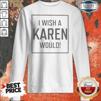 I Wish A Karen Would Shirt Classic T-Sweatshirt
