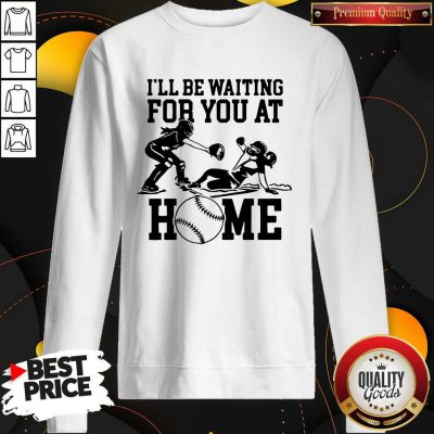 Ill Be Waiting For You At Home Sweatshirt
