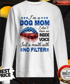 Im A Dog Mom I Dont Have An Inside Voice Just A Mouth With No Filter Sweatshirt
