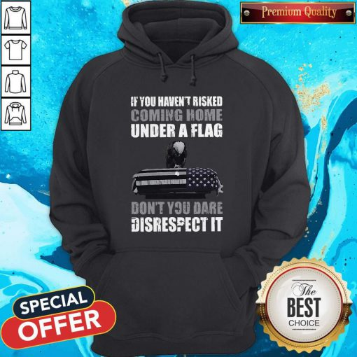 Official If You Haven't Risked Coming Home Under Flag Don't You Dare Disrespect It Hoodie