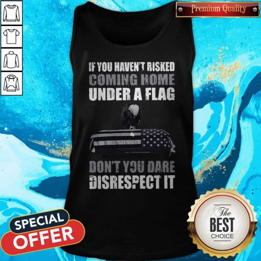 Official If You Haven't Risked Coming Home Under Flag Don't You Dare Disrespect It Tank Top