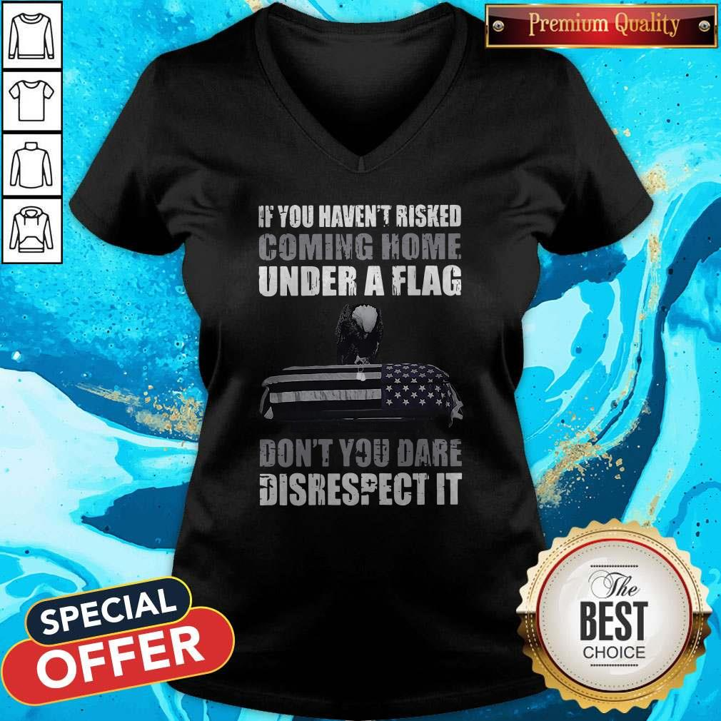 Official If You Haven't Risked Coming Home Under Flag Don't You Dare Disrespect It V-neck
