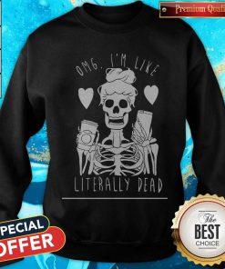 Premium Omg I'm Like Literally Dead Sweatshirt