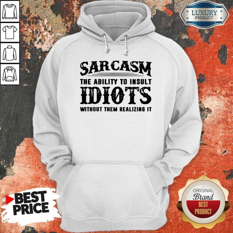 Sarcasm The Ability To Insult Idiots Without Them Realizing It Hoodie