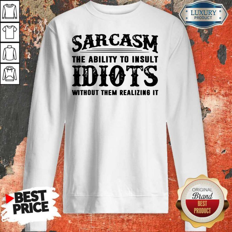 Sarcasm The Ability To Insult Idiots Without Them Realizing It Sweatshirt