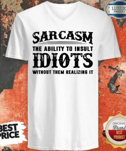 Sarcasm The Ability To Insult Idiots Without Them Realizing It V-neck