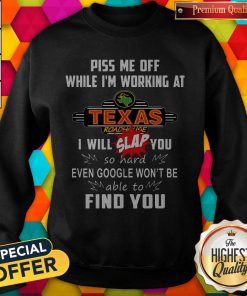 Piss Me Off While I'm Working At Texas I Will Slap You So Hard Even Google Won't Be Able To Find You Sweatshirt