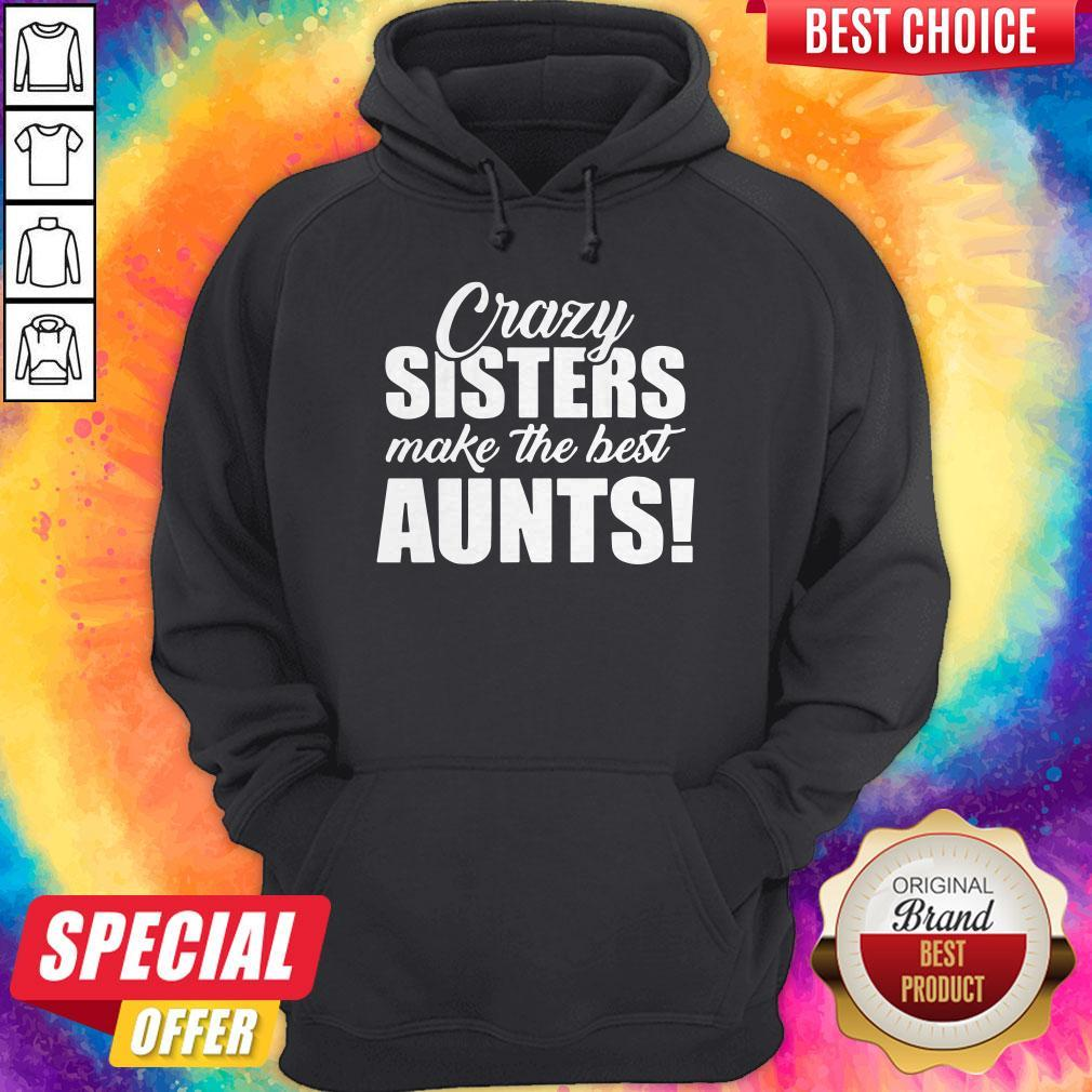 Top Crazy Sister Make The Best Aunts Hoodie