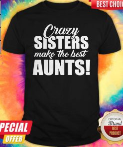 Top Crazy Sister Make The Best Aunts Shirt