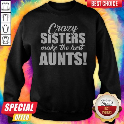 Top Crazy Sister Make The Best Aunts Sweatshirt