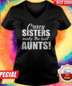 Top Crazy Sister Make The Best Aunts V-neck