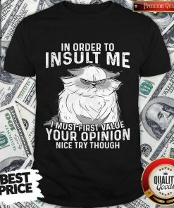Top Grumpy Cat In Order To Insult Me I Must First Value Your Opinion Shirt