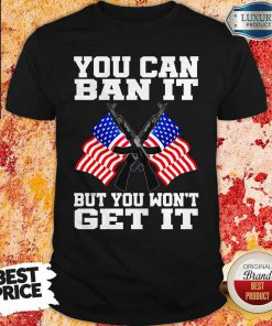 You Can Ban It But You Won't Get It Flag Shirt