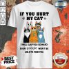 If You Hurt My Cat I Will Slap You So Hard Even Google Won't Be Able To Find You Shirt