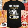 Weightlifting Old Enough To Know Better But Still Daft Enough To To It Anyway Shirt