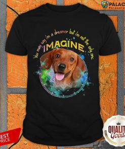 Funny Dachshund You May Say I'm A Dreamer But I'm Not The Only One Imagine Shirt