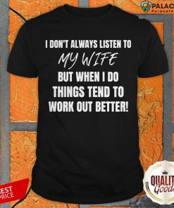 Official I Don't Always Listen To My Wife But When I Do Things Tend To Work Out Better Shirt