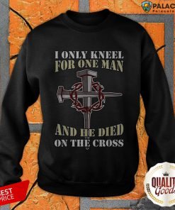 Official I Only Kneel For One Man And He Died On The Cross Sweatshirt