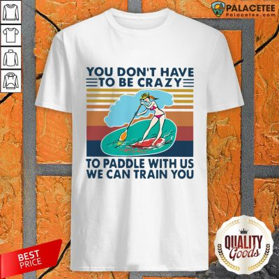 You Don't Have To Be Crazy To Paddle With Us We Can Train You Vintage Shirt