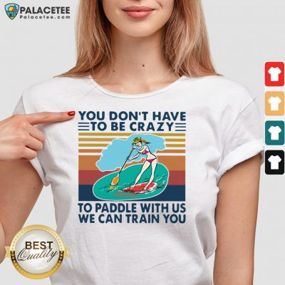 You Don't Have To Be Crazy To Paddle With Us We Can Train You Vintage V-neck
