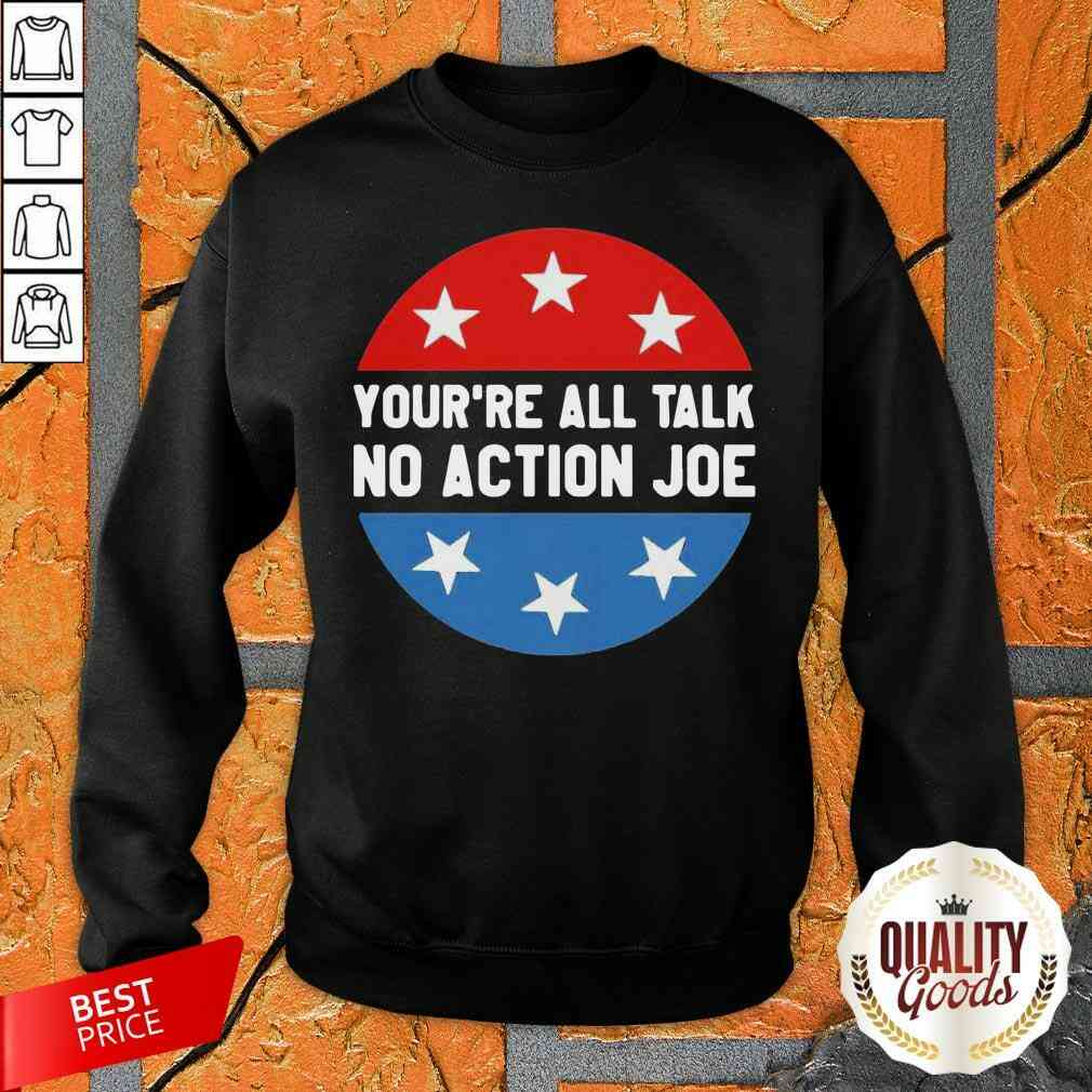 You'Re All Talk No Action Joe Funny Sweatshirt-Design By Palacetee.com