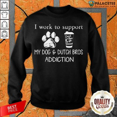 I Work To Support My Dog And Dutch Bros Addiction Sweatshirt-Design By Palacetee.com