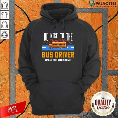 Be Nice To The Bus Driver It's A Long Walk Home Hoodie-Design By Palacetee.com