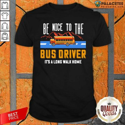 Be Nice To The Bus Driver It's A Long Walk Home Shirt-Design By Palacetee.com