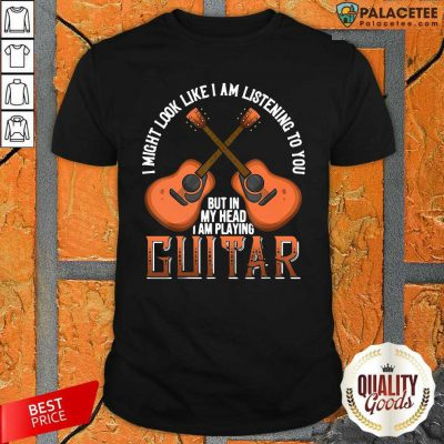 I Might Look Like I'm Listening To You But In My Head I Am Playing Guitar Shirt-Design By Palacetee.com