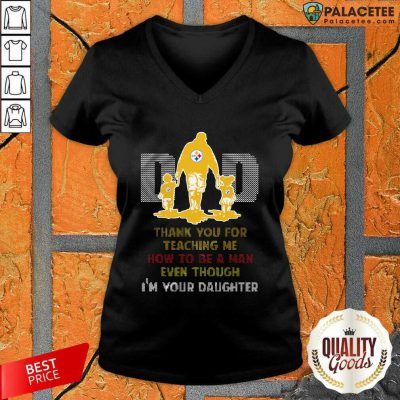 Pittsburgh Steelers Dad Thank You For Teaching Me How To Be A Man Even Though I'm Your Daughter Ugly V-neck-Design By Palacetee.com