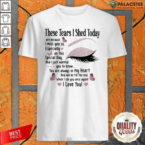 These Tears I Shed Today I Miss You So You Are Always In My Heart When I See You Once Again Eye Butterflies Shirt-Design By Palacetee.com
