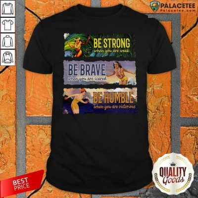 Surf Snowboard Be Strong When You Are Weak Be Brave Be Humble Shirt