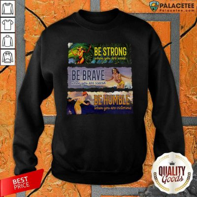 Surf Snowboard Be Strong When You Are Weak Be Brave Be Humble Sweatshirt