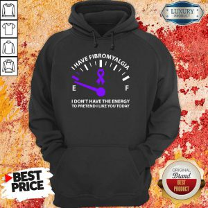 I Have Fibromyalgia I Dont Have The Energy To Pretend I Like You Today Hoodie
