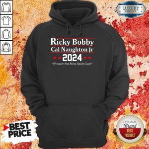 The Ricky Bobby Cal Naughton Jr 2024 If You'Re Not First You're Last Hoodie