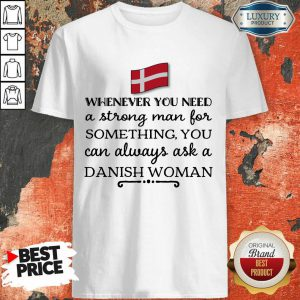 Whenever You Need A Strong Man For Something You Can Always Ask A Danish Woman Shirt